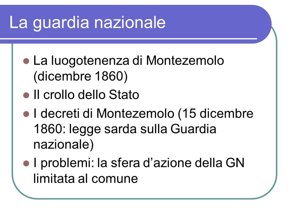 La guardia nazionale La luogotenenza di Montezemolo (dicembre 1860) Il crollo dello Stato I decreti di Montezemolo (15 dicembre 1860: legge sarda sulla Guardia nazionale) I problemi: la sfera dazione della GN limitata al comune