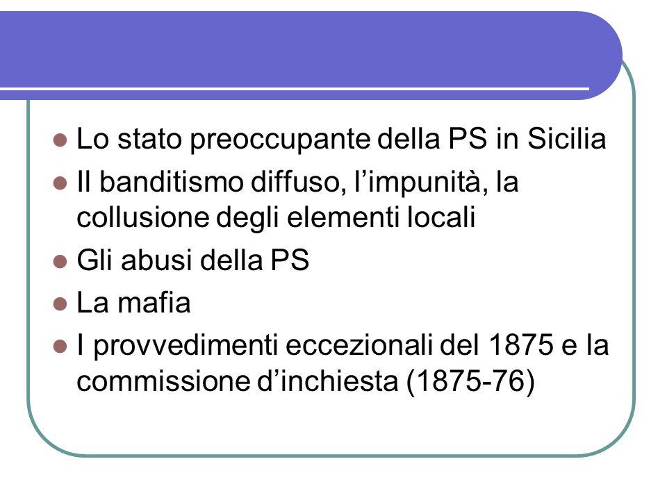 Lo stato preoccupante della PS in Sicilia Il banditismo diffuso, limpunità, la collusione degli elementi locali Gli abusi della PS La mafia I provvedimenti eccezionali del 1875 e la commissione dinchiesta (1875-76)