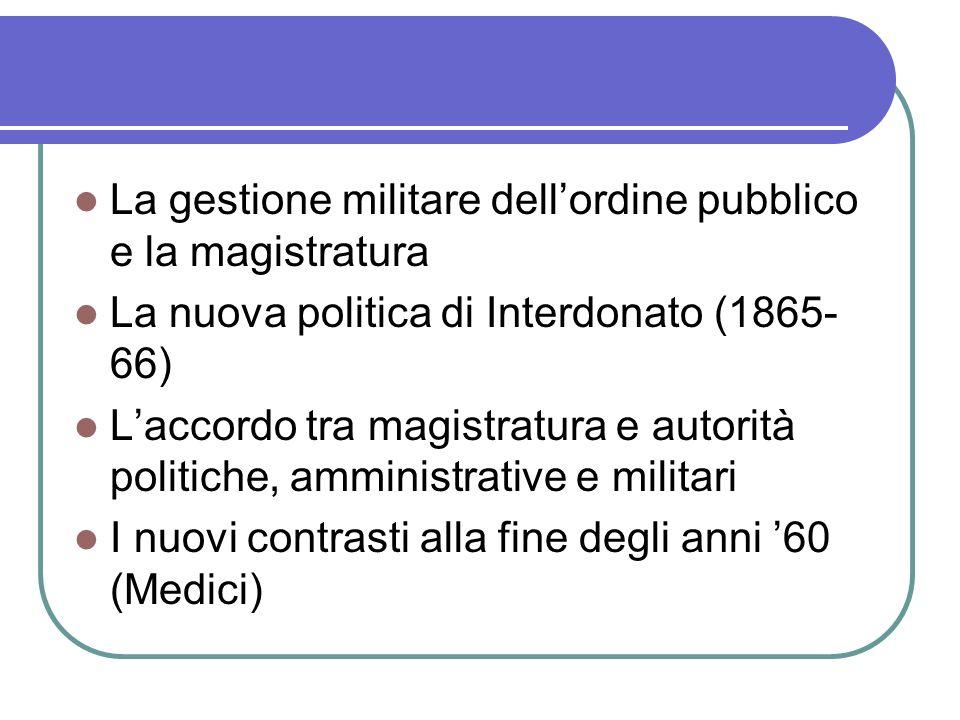 La gestione militare dellordine pubblico e la magistratura La nuova politica di Interdonato (1865- 66) Laccordo tra magistratura e autorità politiche, amministrative e militari I nuovi contrasti alla fine degli anni 60 (Medici)