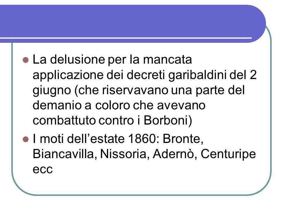 La delusione per la mancata applicazione dei decreti garibaldini del 2 giugno (che riservavano una parte del demanio a coloro che avevano combattuto contro i Borboni) I moti dellestate 1860: Bronte, Biancavilla, Nissoria, Adernò, Centuripe ecc