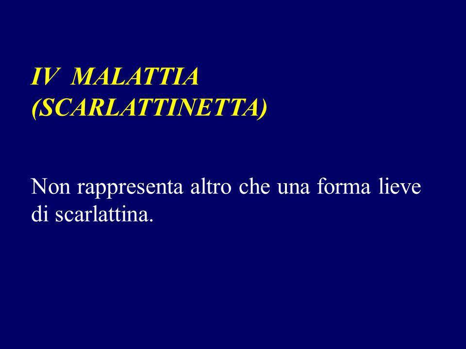IV MALATTIA (SCARLATTINETTA) Non rappresenta altro che una forma lieve di scarlattina.