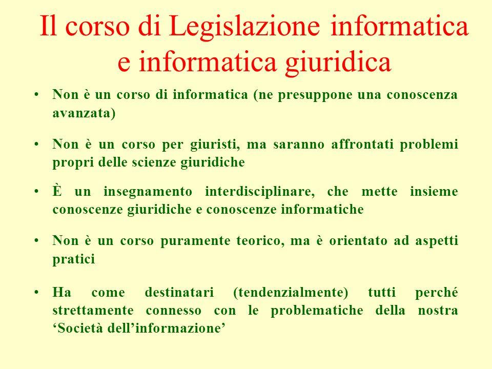 Il corso di Legislazione informatica e informatica giuridica Non è un corso di informatica (ne presuppone una conoscenza avanzata) Non è un corso per