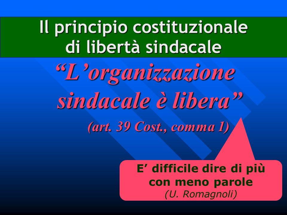 Il principio costituzionale di libertà sindacale Lorganizzazione sindacale è libera (art. 39 Cost., comma 1) E difficile dire di più con meno parole (