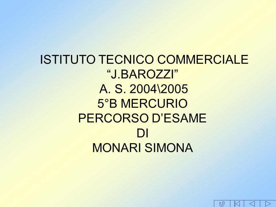 ISTITUTO TECNICO COMMERCIALE J.BAROZZI A. S. 2004\2005 5°B MERCURIO PERCORSO DESAME DI MONARI SIMONA