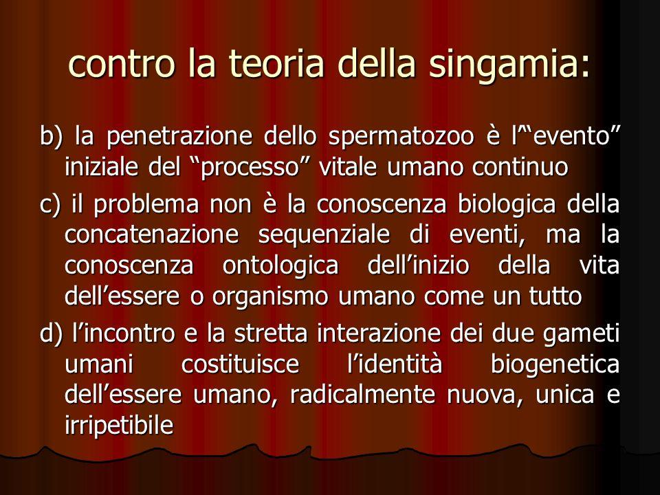 contro la teoria della singamia: b) la penetrazione dello spermatozoo è levento iniziale del processo vitale umano continuo c) il problema non è la co