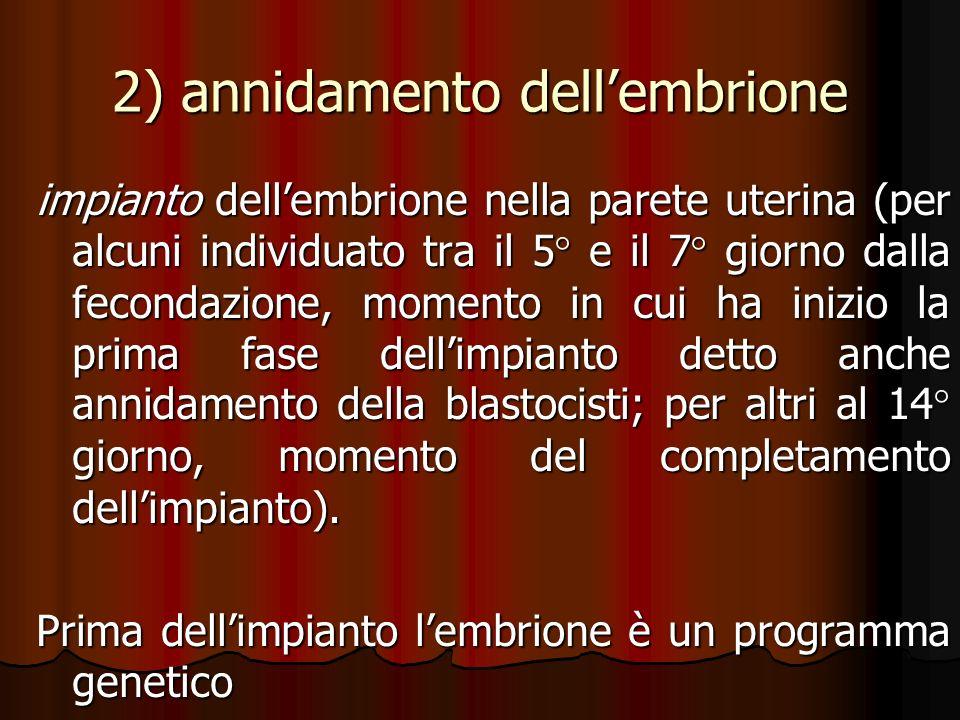 2) annidamento dellembrione impianto dellembrione nella parete uterina (per alcuni individuato tra il 5° e il 7° giorno dalla fecondazione, momento in