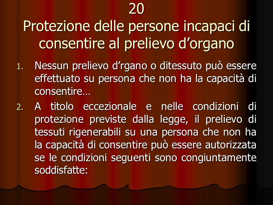 20 Protezione delle persone incapaci di consentire al prelievo dorgano 1. Nessun prelievo drgano o ditessuto può essere effettuato su persona che non