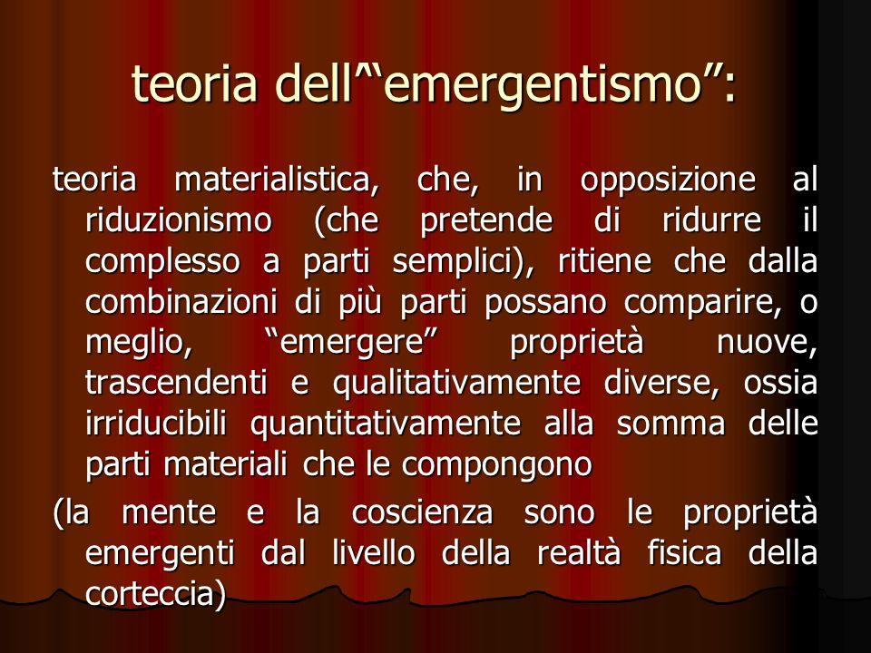 teoria dellemergentismo: teoria materialistica, che, in opposizione al riduzionismo (che pretende di ridurre il complesso a parti semplici), ritiene c