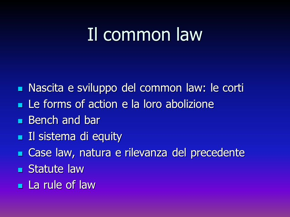 Common law Per common law si intende: Per common law si intende: lordinamento inglese in contrapposizione al civil law (diritto degli ordinamenti continentali; lordinamento inglese in contrapposizione al civil law (diritto degli ordinamenti continentali; un significato più ristretto in contrapposizione allequity (che è parte del common law, inteso nel primo senso) un significato più ristretto in contrapposizione allequity (che è parte del common law, inteso nel primo senso) un terzo significato ristretto sinonimo di case law, che si contrappone allo statute law.