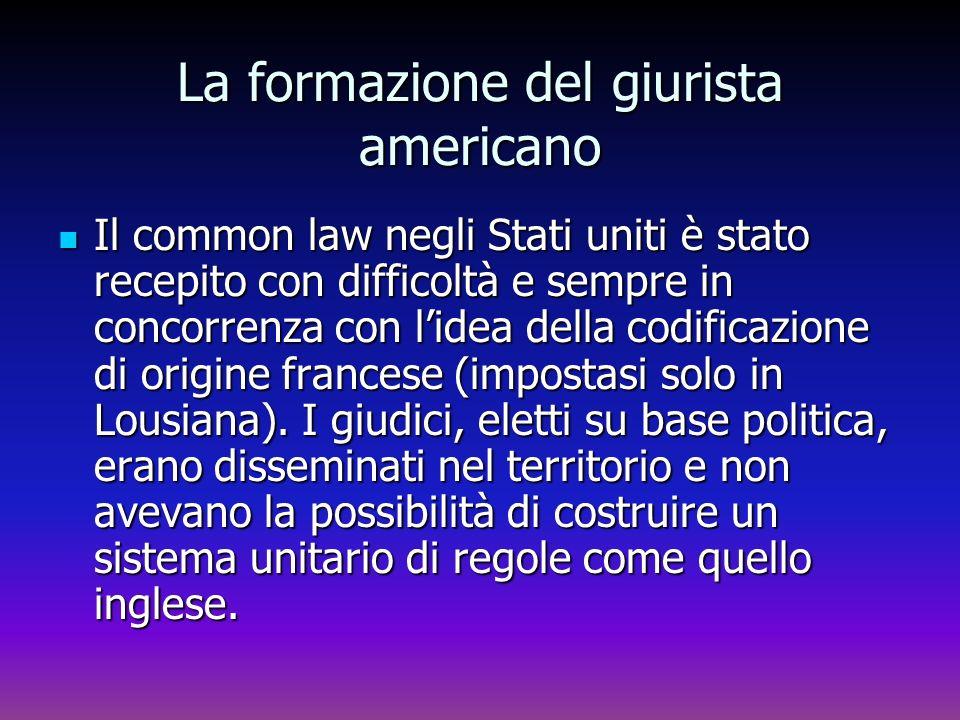 La formazione del giurista americano Il common law negli Stati uniti è stato recepito con difficoltà e sempre in concorrenza con lidea della codificaz