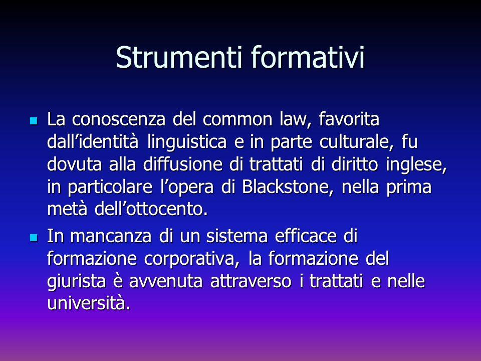 Strumenti formativi La conoscenza del common law, favorita dallidentità linguistica e in parte culturale, fu dovuta alla diffusione di trattati di dir