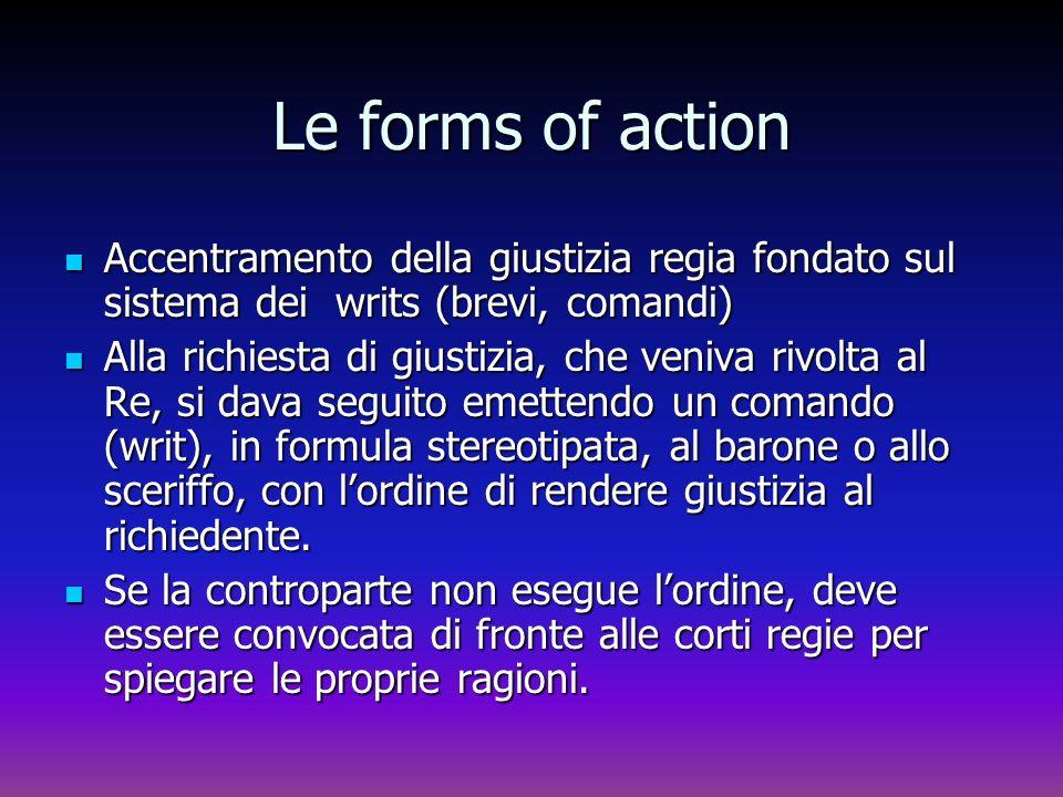 Le forms of action Accentramento della giustizia regia fondato sul sistema dei writs (brevi, comandi) Accentramento della giustizia regia fondato sul