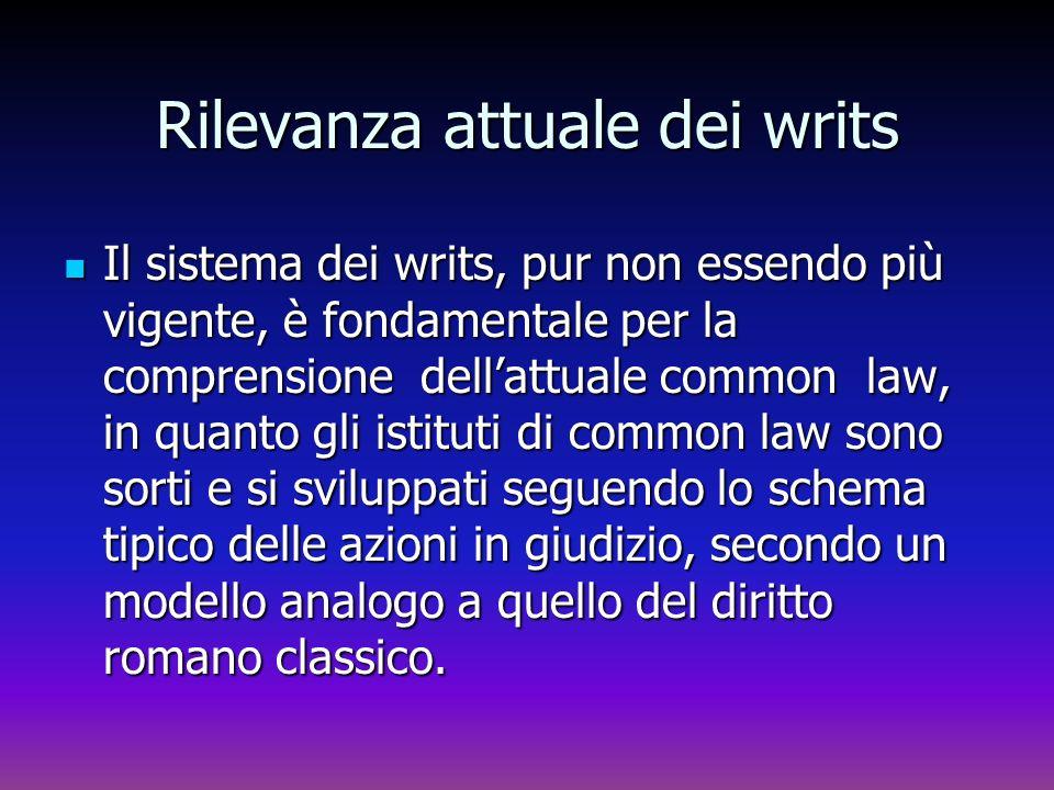 Rilevanza attuale dei writs Il sistema dei writs, pur non essendo più vigente, è fondamentale per la comprensione dellattuale common law, in quanto gl