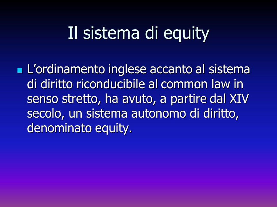Il sistema di equity Lordinamento inglese accanto al sistema di diritto riconducibile al common law in senso stretto, ha avuto, a partire dal XIV seco
