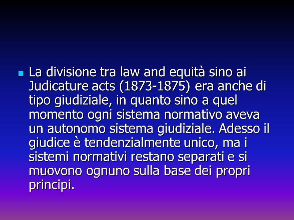 La divisione tra law and equità sino ai Judicature acts (1873-1875) era anche di tipo giudiziale, in quanto sino a quel momento ogni sistema normativo
