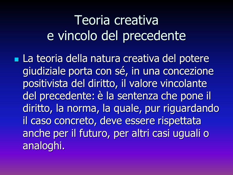 Teoria creativa e vincolo del precedente La teoria della natura creativa del potere giudiziale porta con sé, in una concezione positivista del diritto