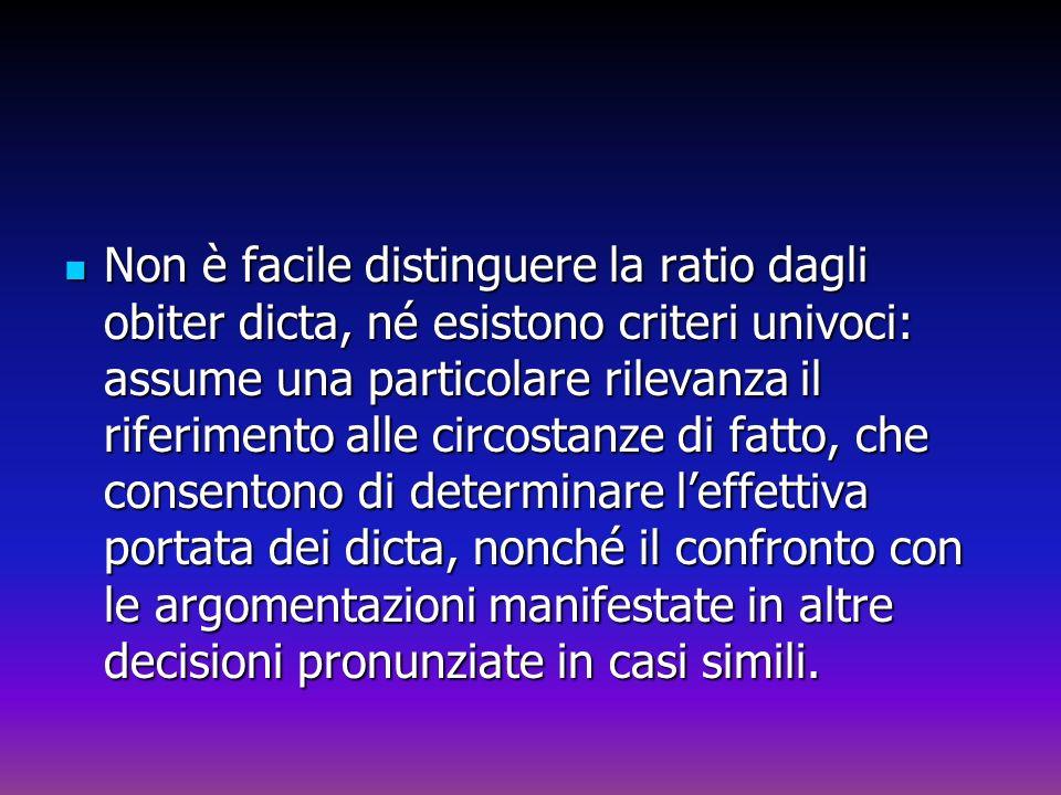 Non è facile distinguere la ratio dagli obiter dicta, né esistono criteri univoci: assume una particolare rilevanza il riferimento alle circostanze di