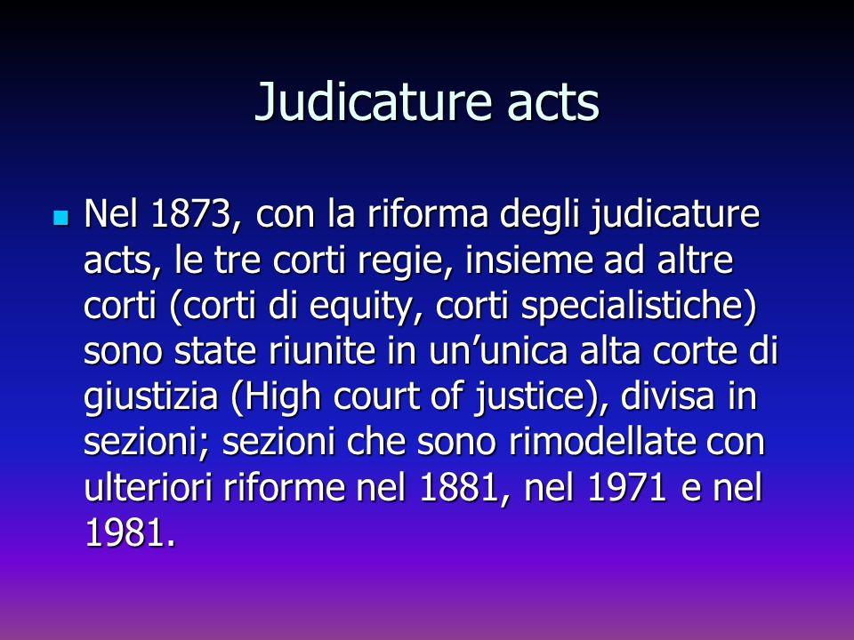 Judicature acts Nel 1873, con la riforma degli judicature acts, le tre corti regie, insieme ad altre corti (corti di equity, corti specialistiche) son