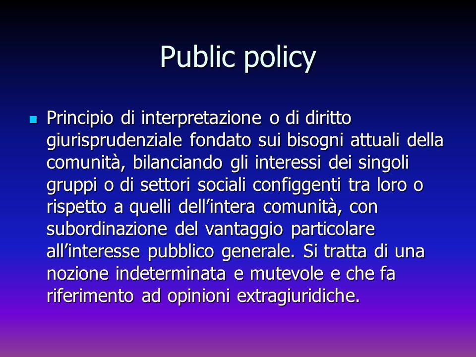 Public policy Principio di interpretazione o di diritto giurisprudenziale fondato sui bisogni attuali della comunità, bilanciando gli interessi dei si