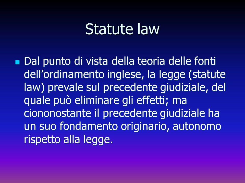 Statute law Dal punto di vista della teoria delle fonti dellordinamento inglese, la legge (statute law) prevale sul precedente giudiziale, del quale p