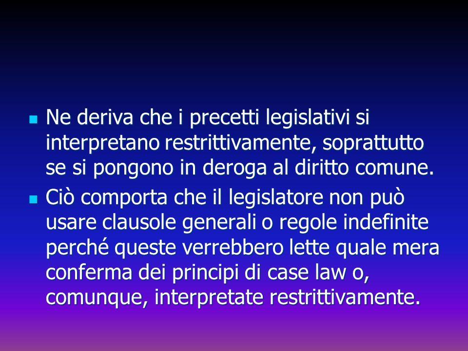 Ne deriva che i precetti legislativi si interpretano restrittivamente, soprattutto se si pongono in deroga al diritto comune. Ne deriva che i precetti