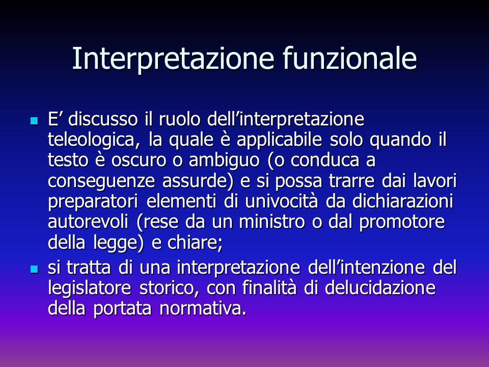 Interpretazione funzionale E discusso il ruolo dellinterpretazione teleologica, la quale è applicabile solo quando il testo è oscuro o ambiguo (o cond