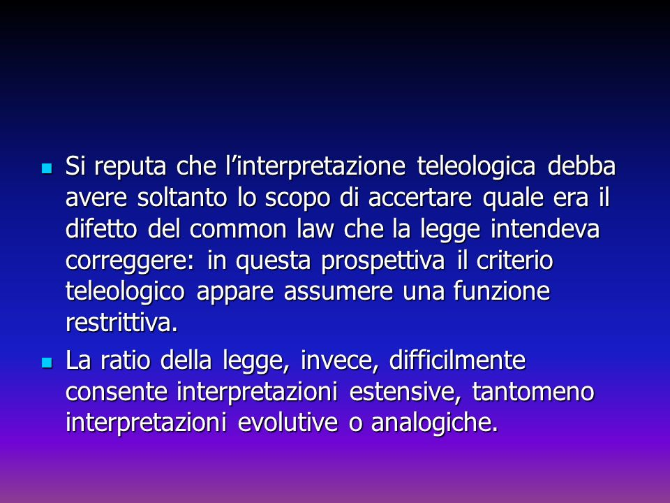 Si reputa che linterpretazione teleologica debba avere soltanto lo scopo di accertare quale era il difetto del common law che la legge intendeva corre
