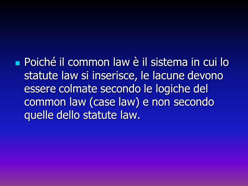Poiché il common law è il sistema in cui lo statute law si inserisce, le lacune devono essere colmate secondo le logiche del common law (case law) e n