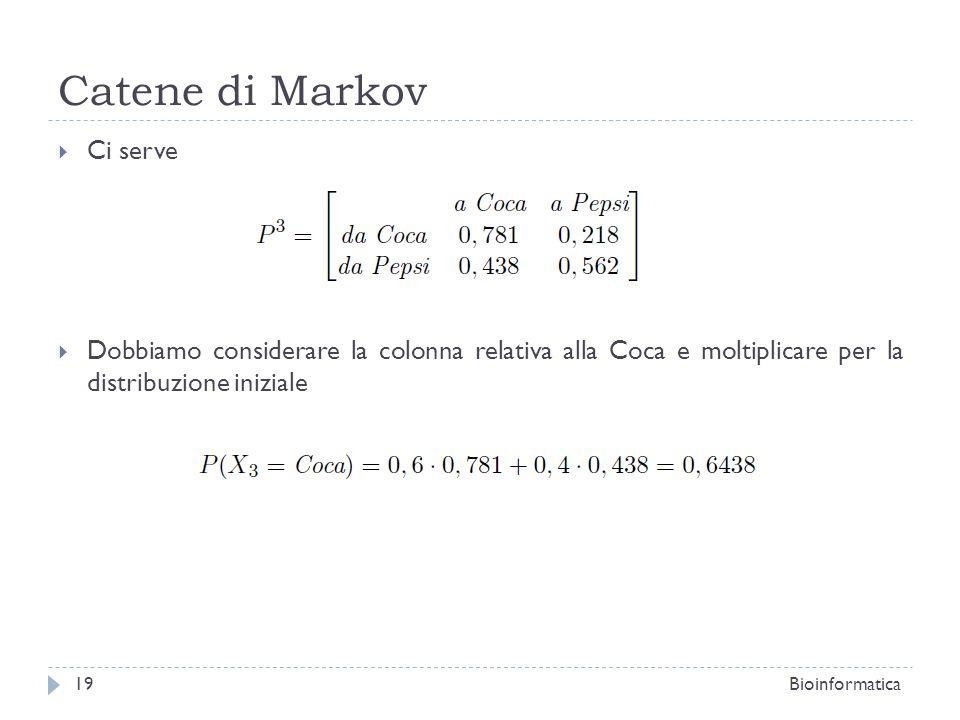 Catene di Markov Ci serve Dobbiamo considerare la colonna relativa alla Coca e moltiplicare per la distribuzione iniziale Bioinformatica19