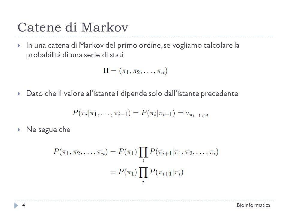 Catene di Markov In una catena di Markov del primo ordine, se vogliamo calcolare la probabilità di una serie di stati Dato che il valore alistante i dipende solo dallistante precedente Ne segue che Bioinformatica5