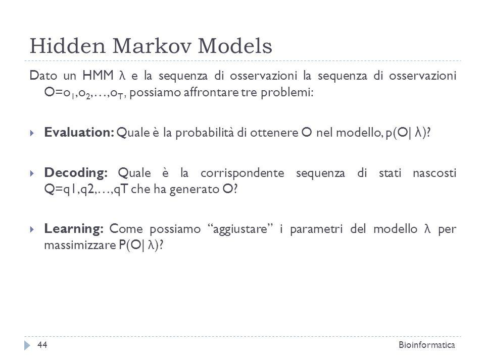 Hidden Markov Models Bioinformatica44 Dato un HMM λ e la sequenza di osservazioni la sequenza di osservazioni O=o 1,o 2,…,o T, possiamo affrontare tre