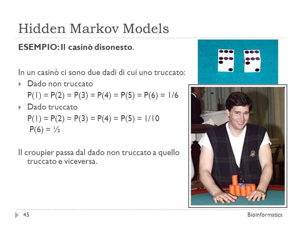 Hidden Markov Models Bioinformatica45 ESEMPIO: Il casinò disonesto. In un casinò ci sono due dadi di cui uno truccato: Dado non truccato P(1) = P(2) =