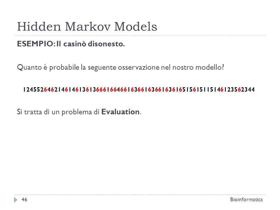 Hidden Markov Models Bioinformatica46 ESEMPIO: Il casinò disonesto. Quanto è probabile la seguente osservazione nel nostro modello? 124552646214614613