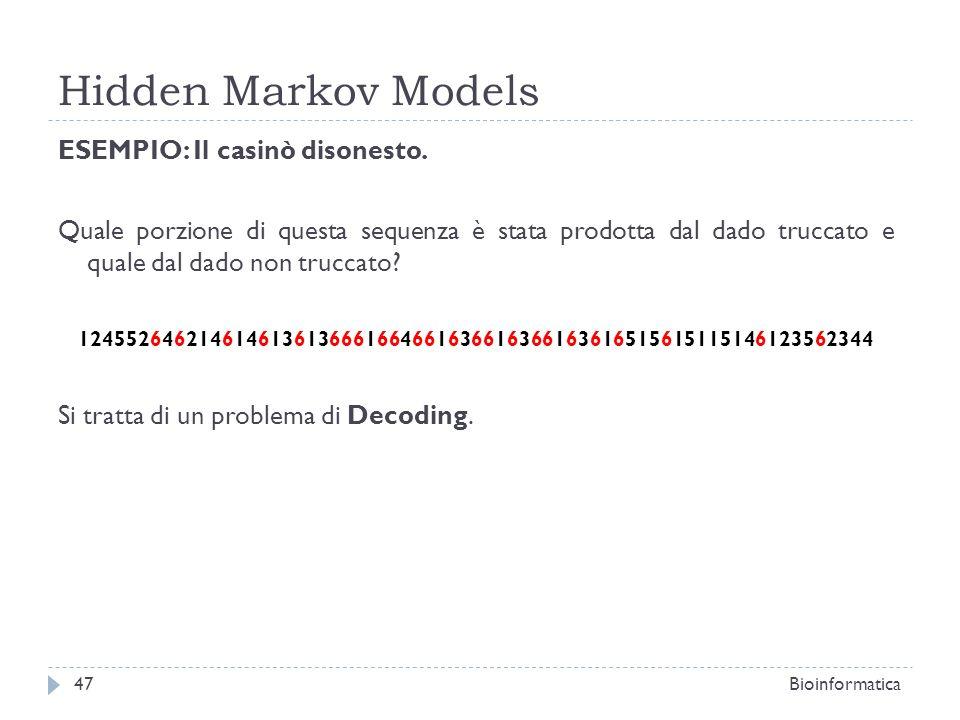 Hidden Markov Models Bioinformatica47 ESEMPIO: Il casinò disonesto. Quale porzione di questa sequenza è stata prodotta dal dado truccato e quale dal d