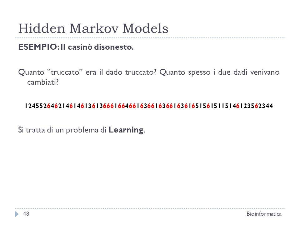 Hidden Markov Models Bioinformatica48 ESEMPIO: Il casinò disonesto. Quanto truccato era il dado truccato? Quanto spesso i due dadi venivano cambiati?