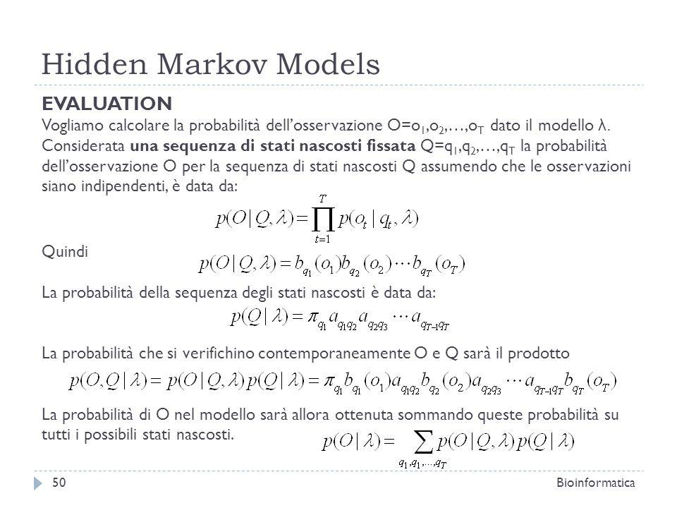 Hidden Markov Models Bioinformatica50 EVALUATION Vogliamo calcolare la probabilità dellosservazione O=o 1,o 2,…,o T dato il modello λ. Considerata una