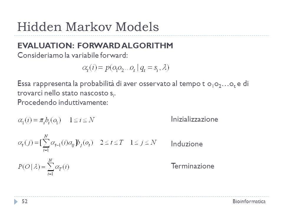 Hidden Markov Models Bioinformatica52 EVALUATION: FORWARD ALGORITHM Consideriamo la variabile forward: Essa rappresenta la probabilità di aver osserva