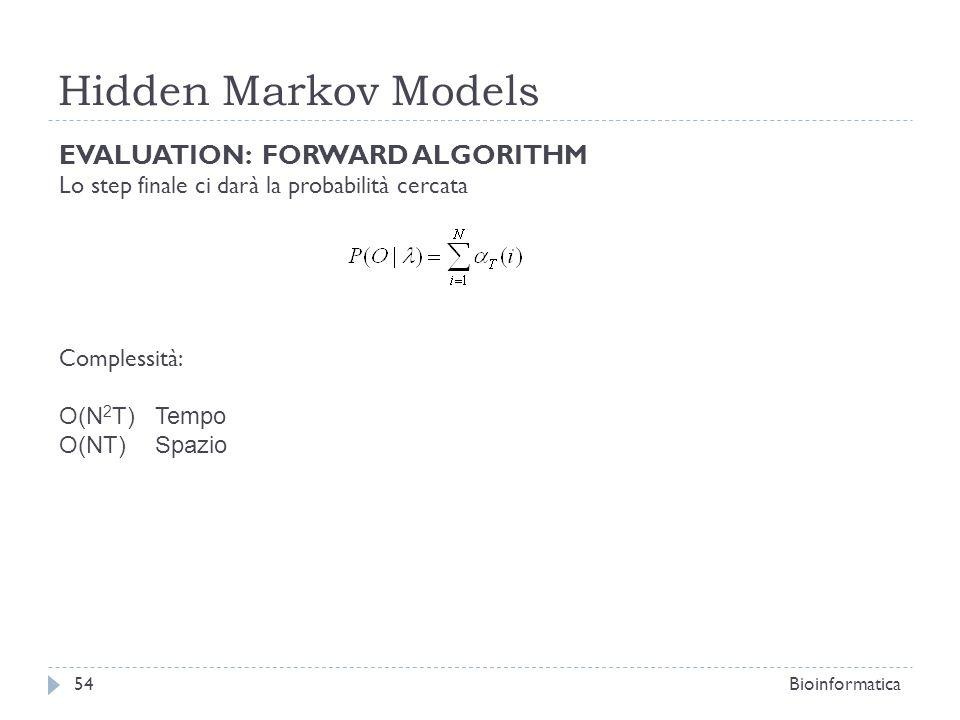 Hidden Markov Models Bioinformatica54 EVALUATION: FORWARD ALGORITHM Lo step finale ci darà la probabilità cercata Complessità: O(N 2 T) Tempo O(NT) Sp