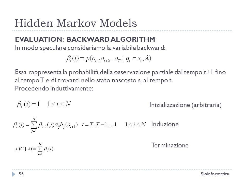 Hidden Markov Models Bioinformatica55 EVALUATION: BACKWARD ALGORITHM In modo speculare consideriamo la variabile backward: Essa rappresenta la probabi