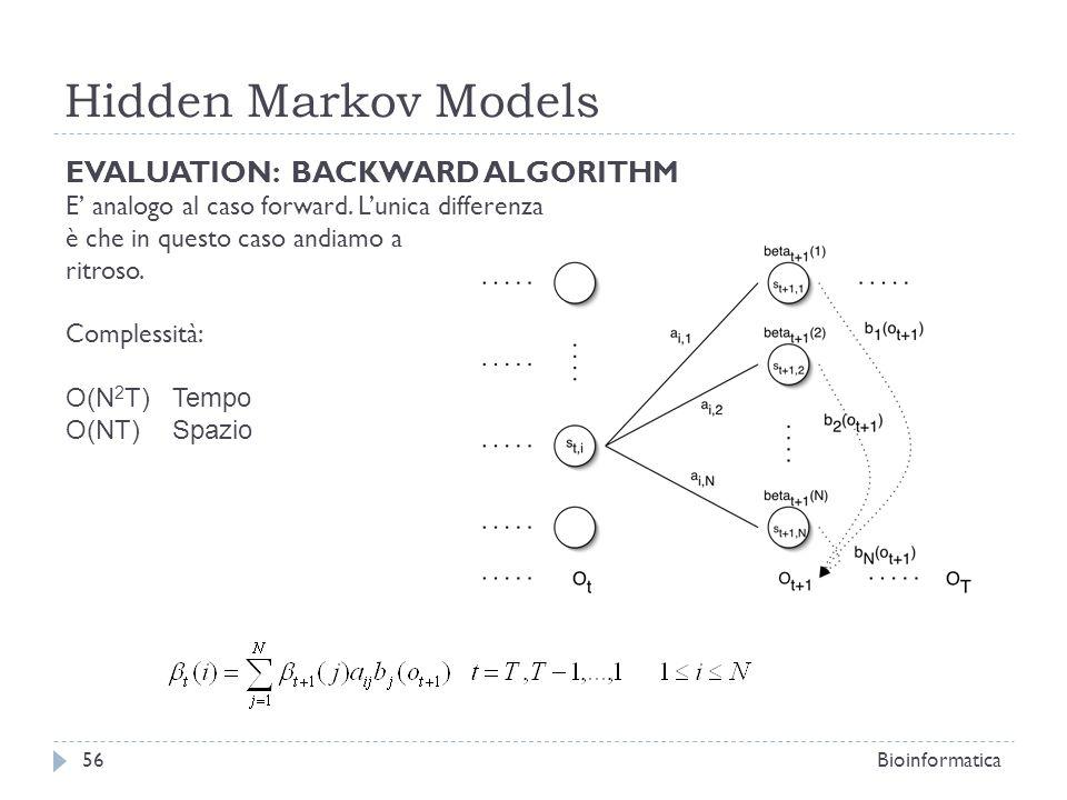 Hidden Markov Models Bioinformatica56 EVALUATION: BACKWARD ALGORITHM E analogo al caso forward. Lunica differenza è che in questo caso andiamo a ritro