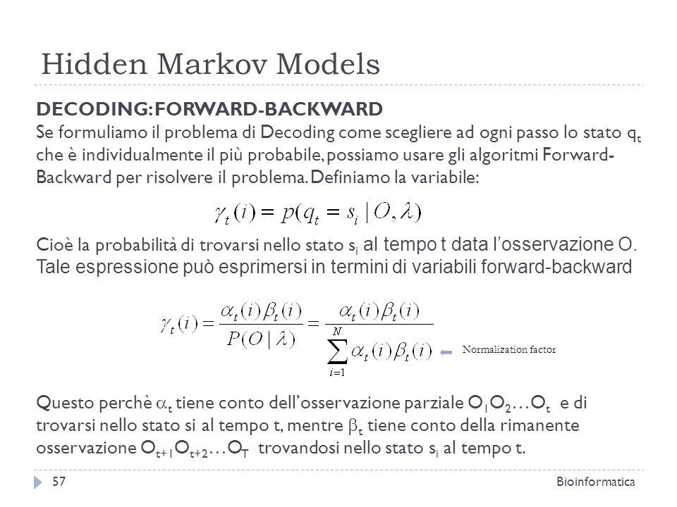 Hidden Markov Models Bioinformatica57 DECODING: FORWARD-BACKWARD Se formuliamo il problema di Decoding come scegliere ad ogni passo lo stato q t che è