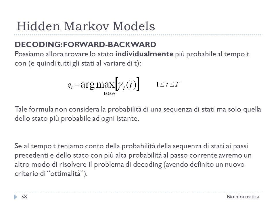 Hidden Markov Models Bioinformatica58 DECODING: FORWARD-BACKWARD Possiamo allora trovare lo stato individualmente più probabile al tempo t con (e quin