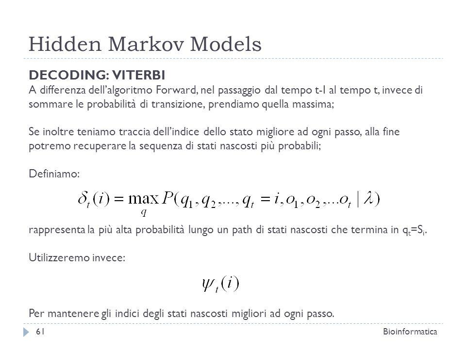 Hidden Markov Models Bioinformatica61 DECODING: VITERBI A differenza dellalgoritmo Forward, nel passaggio dal tempo t-I al tempo t, invece di sommare