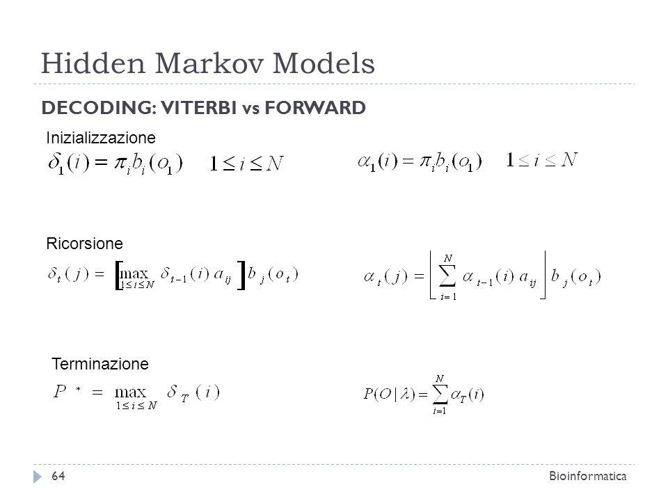 Hidden Markov Models Bioinformatica64 DECODING: VITERBI vs FORWARD Inizializzazione Ricorsione Terminazione
