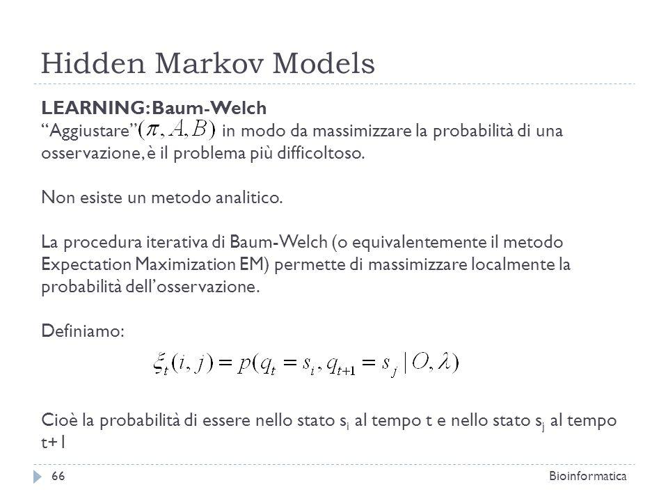 Hidden Markov Models Bioinformatica66 LEARNING: Baum-Welch Aggiustare in modo da massimizzare la probabilità di una osservazione, è il problema più di