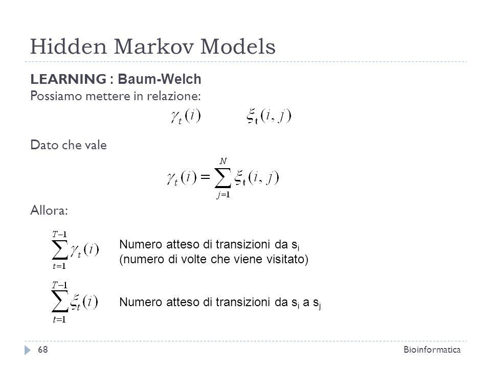 Hidden Markov Models Bioinformatica68 LEARNING : Baum-Welch Possiamo mettere in relazione: Dato che vale Allora: Numero atteso di transizioni da s i (
