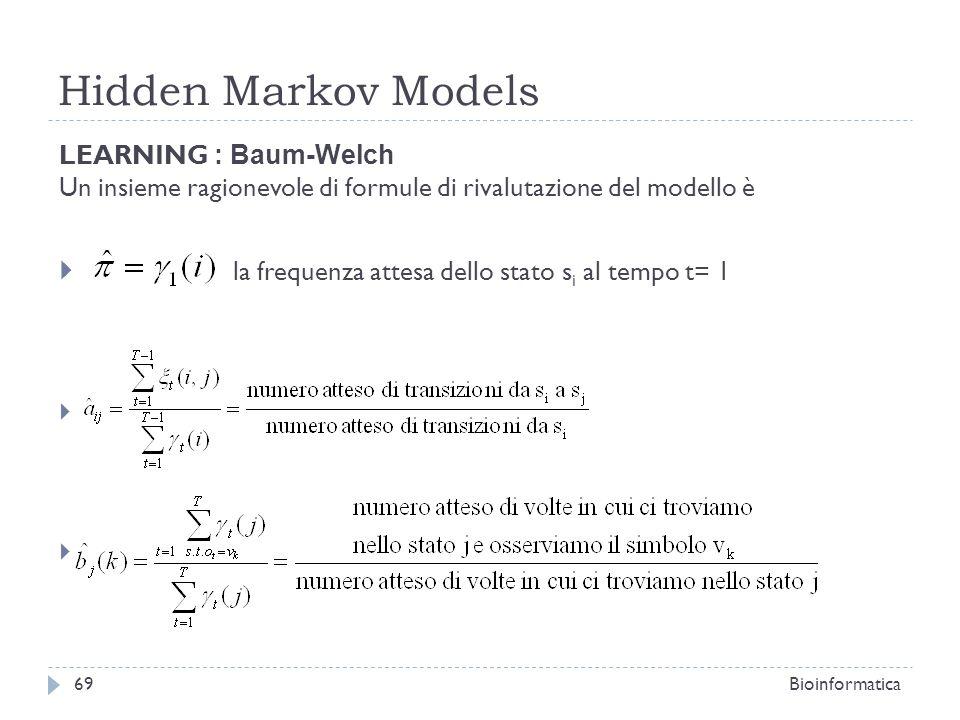Hidden Markov Models Bioinformatica69 LEARNING : Baum-Welch Un insieme ragionevole di formule di rivalutazione del modello è la frequenza attesa dello