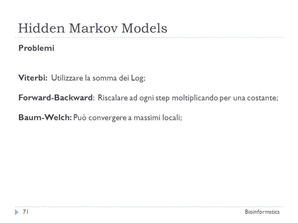 Hidden Markov Models Bioinformatica71 Problemi Viterbi: Utilizzare la somma dei Log; Forward-Backward: Riscalare ad ogni step moltiplicando per una co