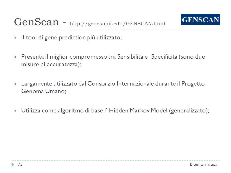 GenScan - http://genes.mit.edu/GENSCAN.html Bioinformatica73 Il tool di gene prediction più utilizzato; Presenta il miglior compromesso tra Sensibilit