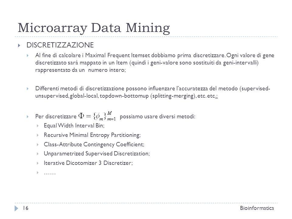Microarray Data Mining DISCRETIZZAZIONE Al fine di calcolare i Maximal Frequent Itemset dobbiamo prima discretizzare. Ogni valore di gene discretizzat